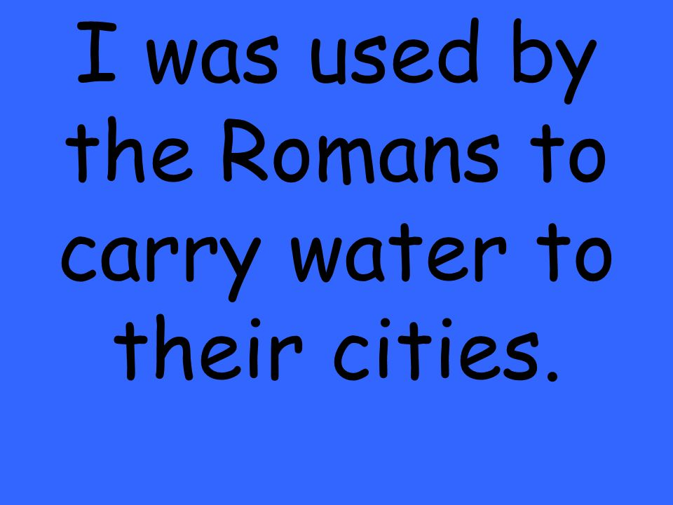 I was used by the Romans to carry water to their cities.