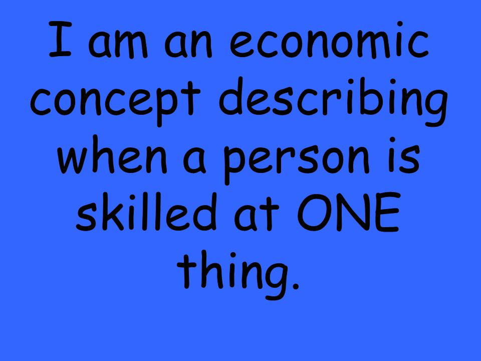 I am an economic concept describing when a person is skilled at ONE thing.