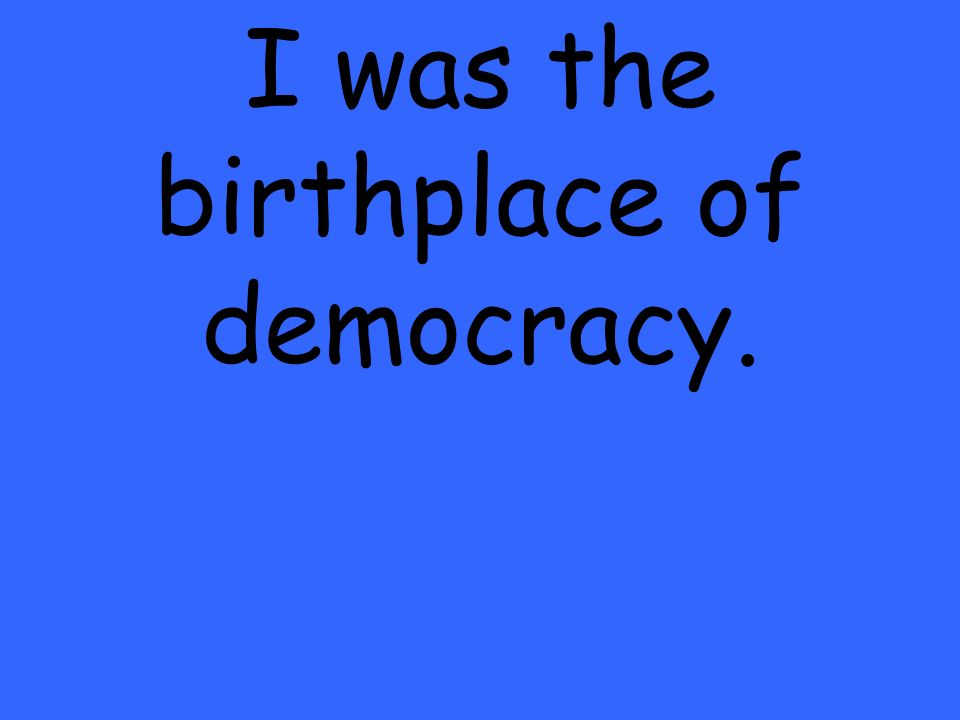 I was the birthplace of democracy.