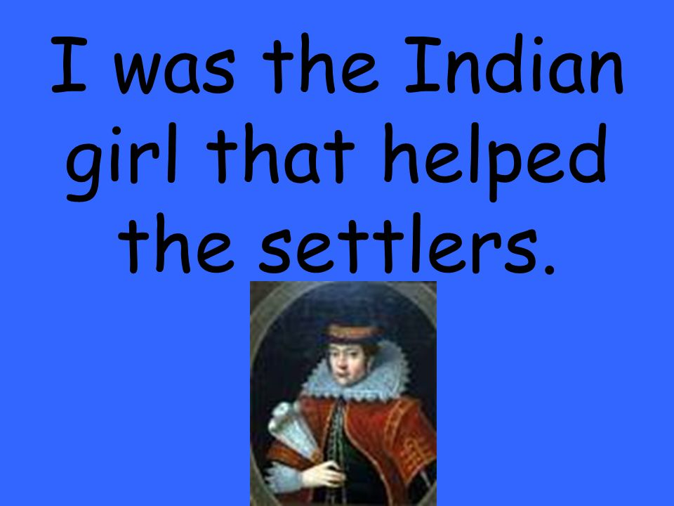 I was the Indian girl that helped the settlers.