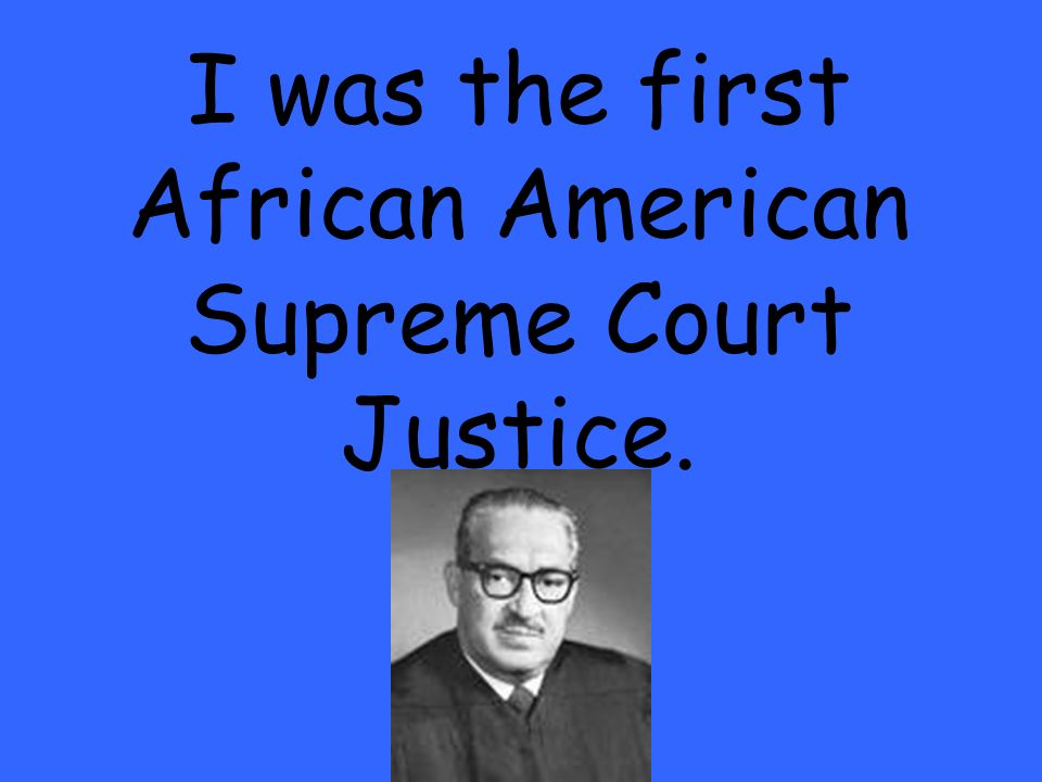 I was the first African American Supreme Court Justice.
