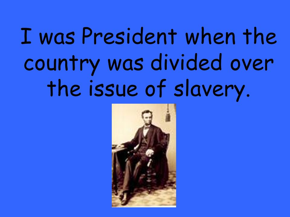 I was President when the country was divided over the issue of slavery.