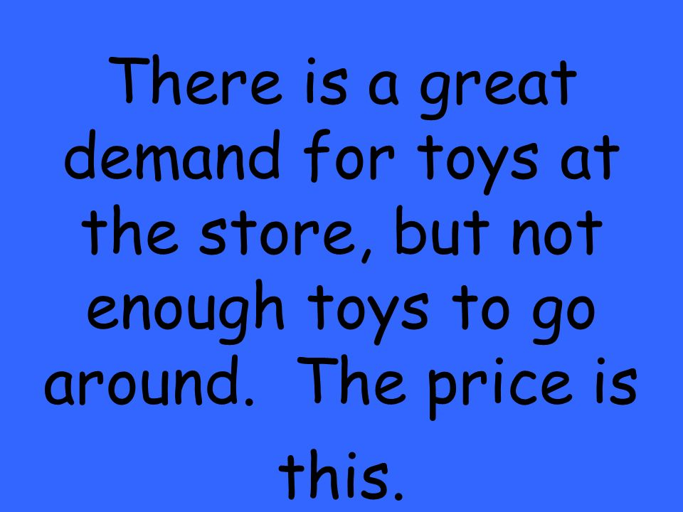 There is a great demand for toys at the store, but not enough toys to go around. The price is this.
