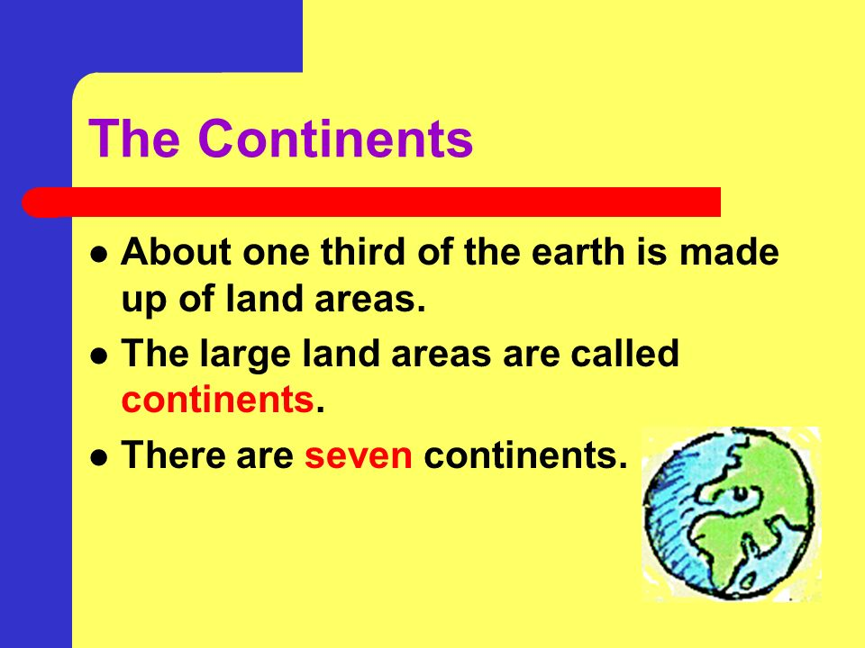 The Continents About one third of the earth is made up of land areas.