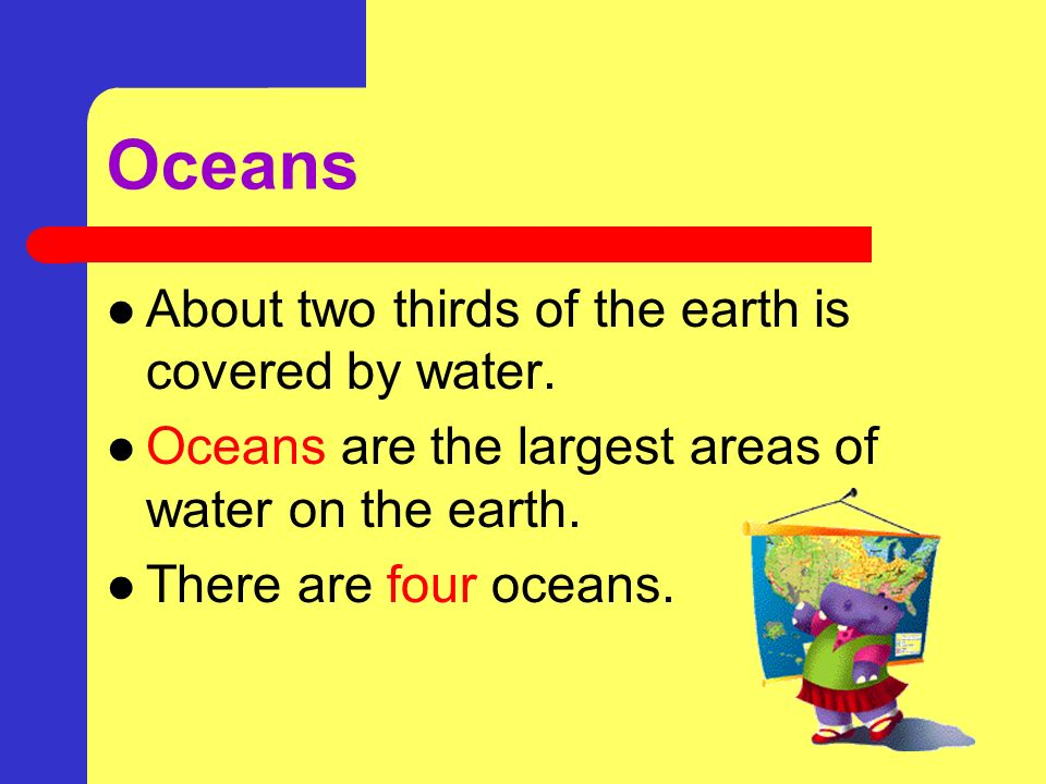 Oceans About two thirds of the earth is covered by water.