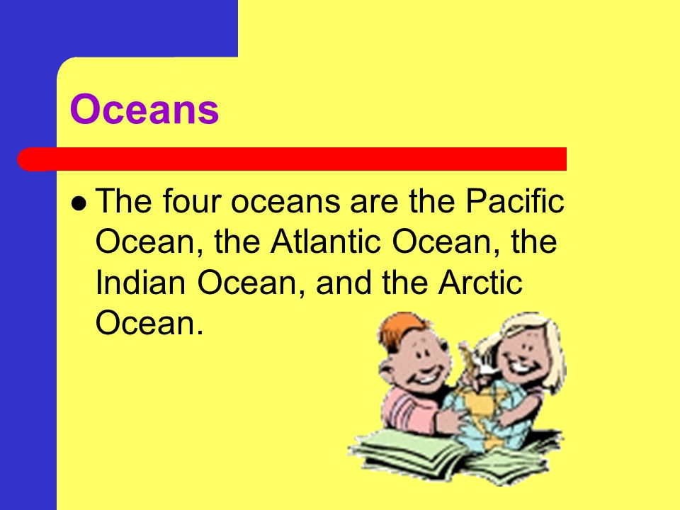 Oceans The four oceans are the Pacific Ocean, the Atlantic Ocean, the Indian Ocean, and the Arctic Ocean.