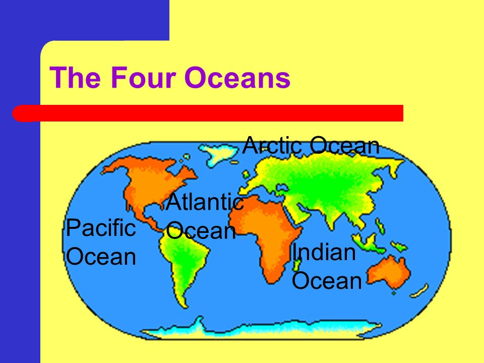 The Four Oceans Arctic Ocean Atlantic Ocean Pacific Ocean Indian Ocean