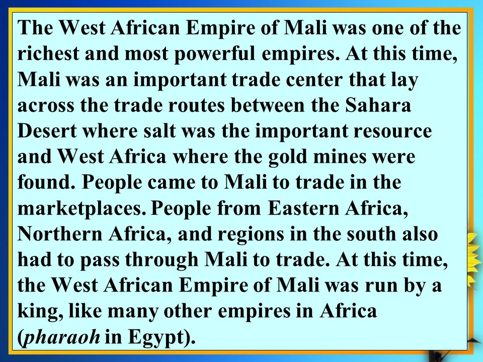 The West African Empire of Mali was one of the richest and most powerful empires. At this time, Mali was an important trade center that lay across the trade routes between the Sahara Desert where salt was the important resource and West Africa where the gold mines were found. People came to Mali to trade in the marketplaces. People from Eastern Africa, Northern Africa, and regions in the south also had to pass through Mali to trade. At this time, the West African Empire of Mali was run by a king, like many other empires in Africa (pharaoh in Egypt).