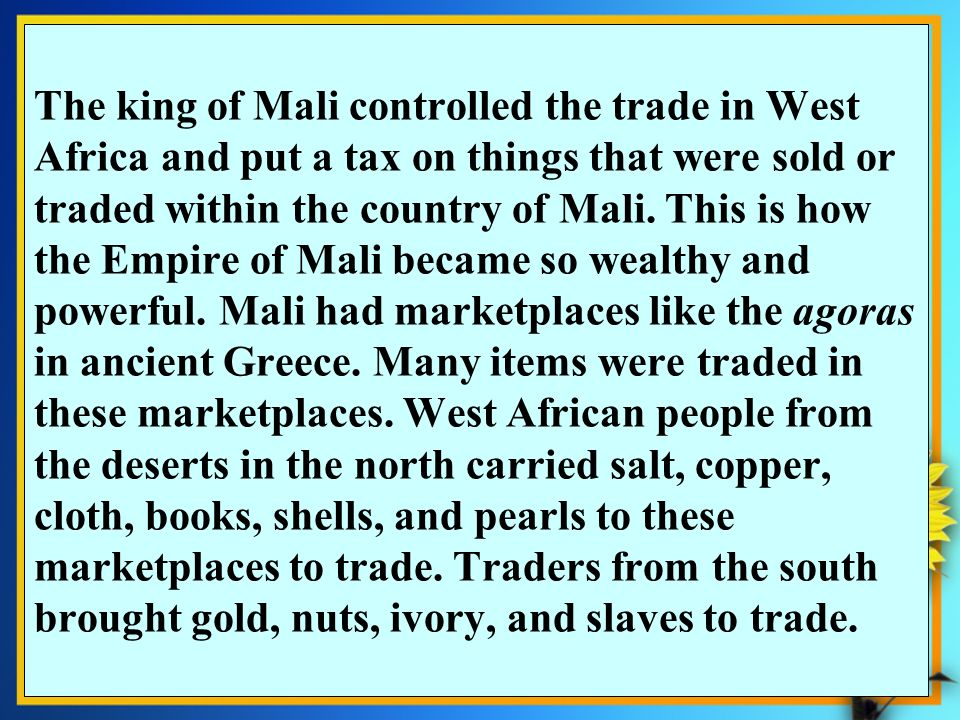 The king of Mali controlled the trade in West Africa and put a tax on things that were sold or traded within the country of Mali. This is how the Empire of Mali became so wealthy and powerful. Mali had marketplaces like the agoras in ancient Greece. Many items were traded in these marketplaces. West African people from the deserts in the north carried salt, copper, cloth, books, shells, and pearls to these marketplaces to trade. Traders from the south brought gold, nuts, ivory, and slaves to trade.