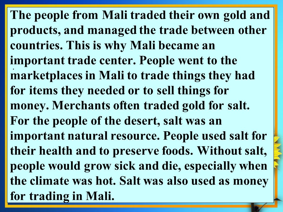 The people from Mali traded their own gold and products, and managed the trade between other countries. This is why Mali became an important trade center. People went to the marketplaces in Mali to trade things they had for items they needed or to sell things for money. Merchants often traded gold for salt. For the people of the desert, salt was an important natural resource. People used salt for their health and to preserve foods. Without salt, people would grow sick and die, especially when the climate was hot. Salt was also used as money for trading in Mali.