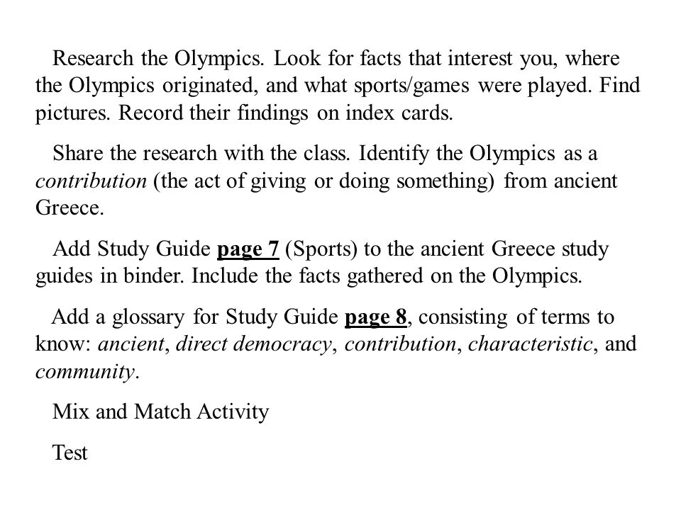 Research the Olympics. Look for facts that interest you, where the Olympics originated, and what sports/games were played. Find pictures. Record their findings on index cards.