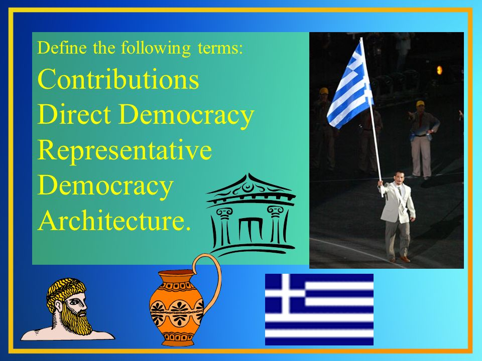 Define the following terms: Contributions Direct Democracy Representative Democracy Architecture.