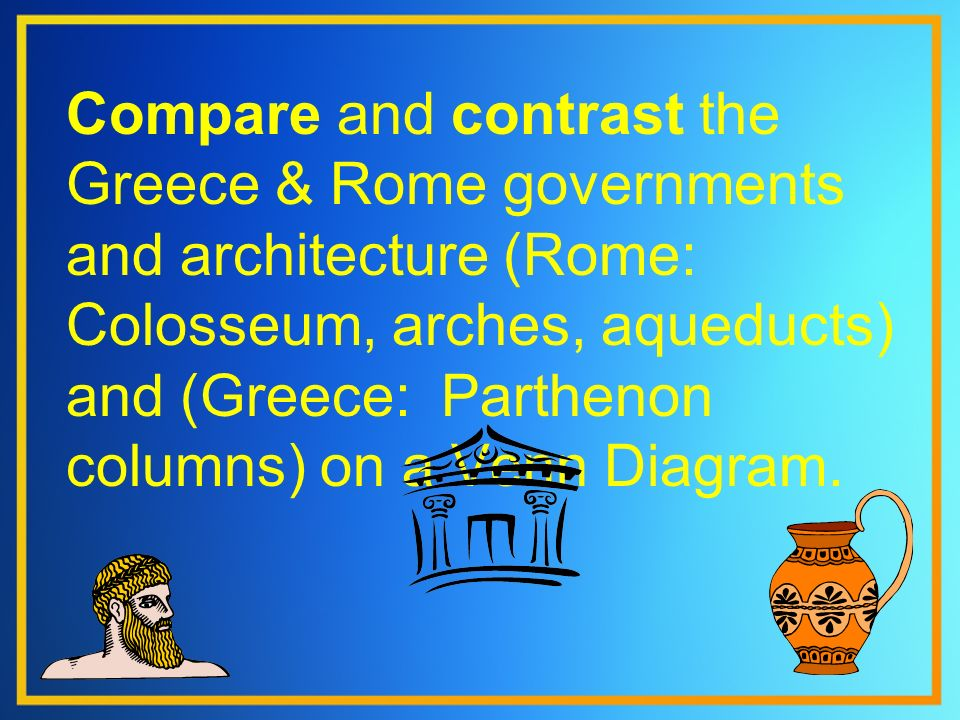 Compare and contrast the Greece & Rome governments and architecture (Rome: Colosseum, arches, aqueducts) and (Greece: Parthenon columns) on a Venn Diagram.