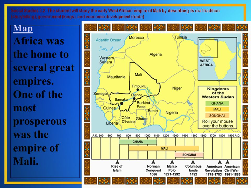 Social Studies 3.2 The student will study the early West African empire of Mali by describing its oral tradition (storytelling), government (kings), and economic development (trade)