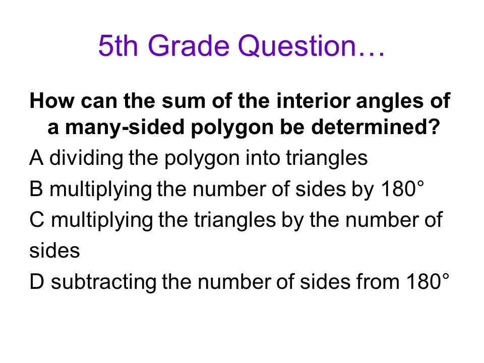 5th Grade Question… How can the sum of the interior angles of a many-sided polygon be determined A dividing the polygon into triangles.