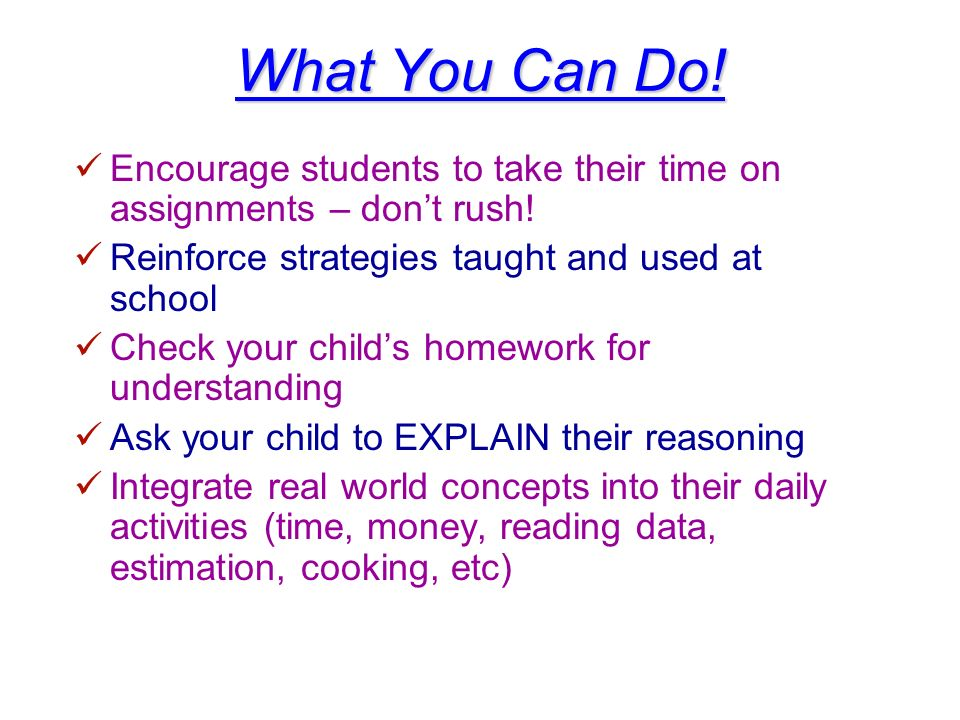 What You Can Do! Encourage students to take their time on assignments – don't rush! Reinforce strategies taught and used at school.