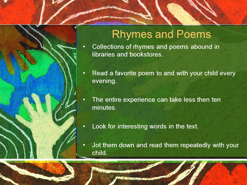 Rhymes and Poems Collections of rhymes and poems abound in libraries and bookstores. Read a favorite poem to and with your child every evening.