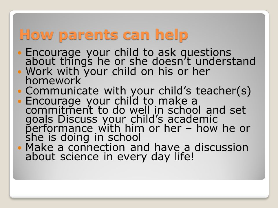 How parents can help Encourage your child to ask questions about things he or she doesn't understand.
