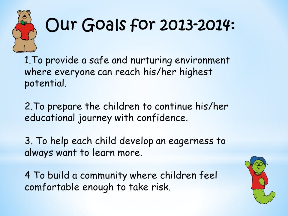 Our Goals for : 1.To provide a safe and nurturing environment where everyone can reach his/her highest potential.