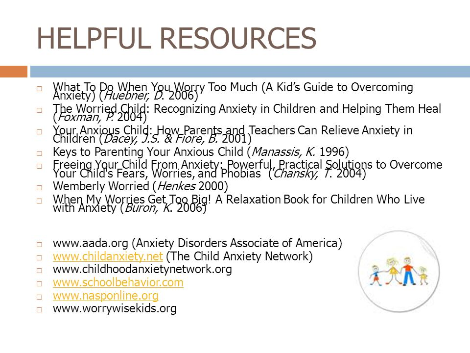 HELPFUL RESOURCES What To Do When You Worry Too Much (A Kid's Guide to Overcoming Anxiety) (Huebner, D. 2006)
