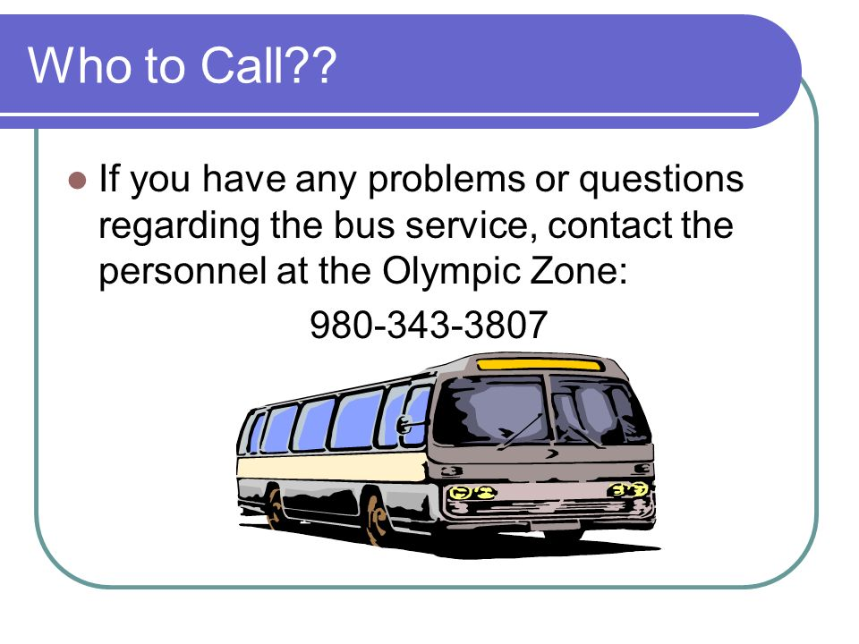 Who to Call If you have any problems or questions regarding the bus service, contact the personnel at the Olympic Zone: