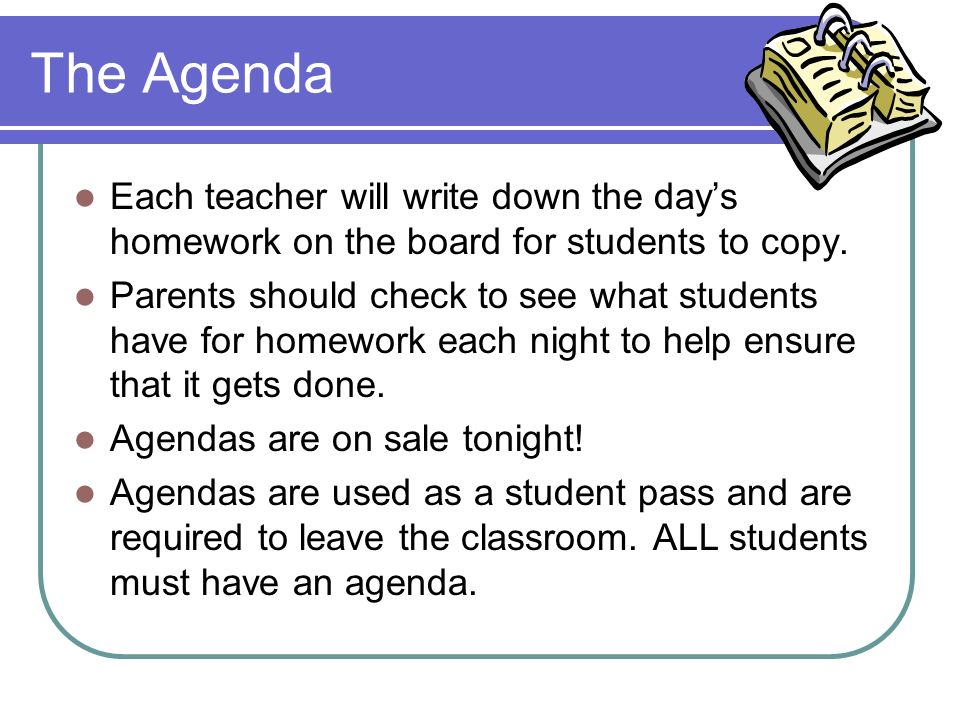 The Agenda Each teacher will write down the day's homework on the board for students to copy.