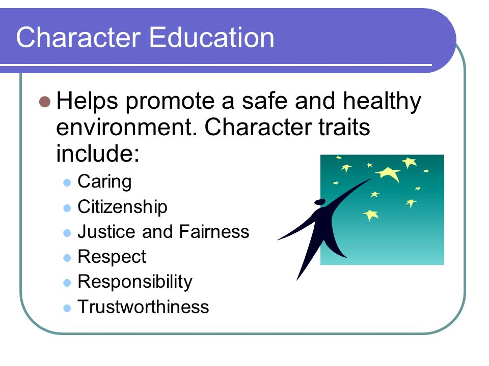Character Education Helps promote a safe and healthy environment. Character traits include: Caring.