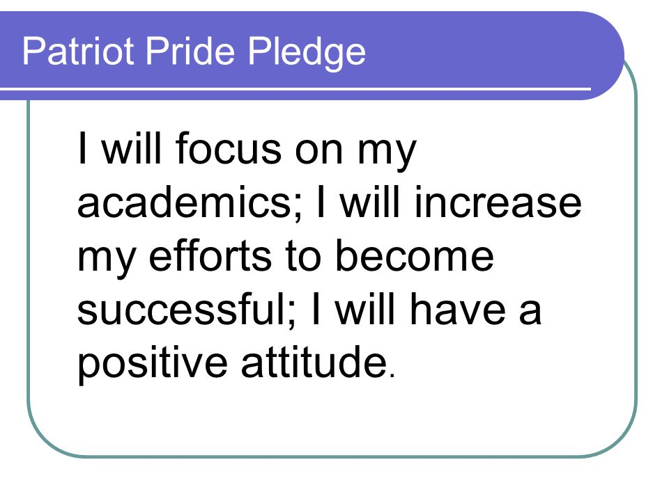Patriot Pride Pledge I will focus on my academics; I will increase my efforts to become successful; I will have a positive attitude.