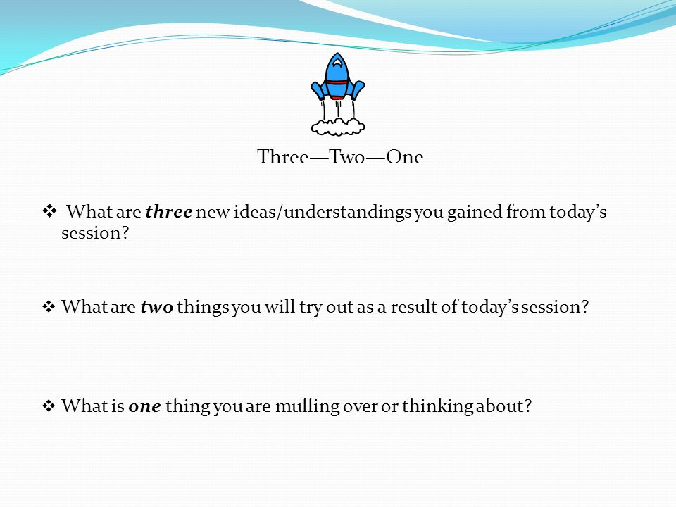 Three—Two—One What are three new ideas/understandings you gained from today's session
