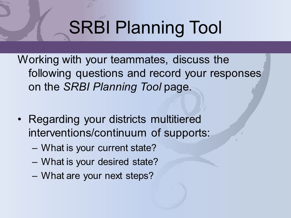 SRBI Planning ToolWorking with your teammates, discuss the following questions and record your responses on the SRBI Planning Tool page.