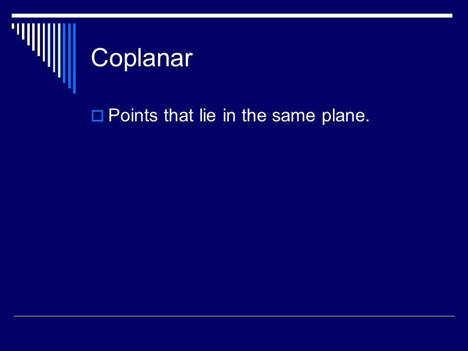 Coplanar Points that lie in the same plane.