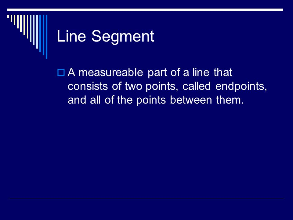 Line Segment A measureable part of a line that consists of two points, called endpoints, and all of the points between them.