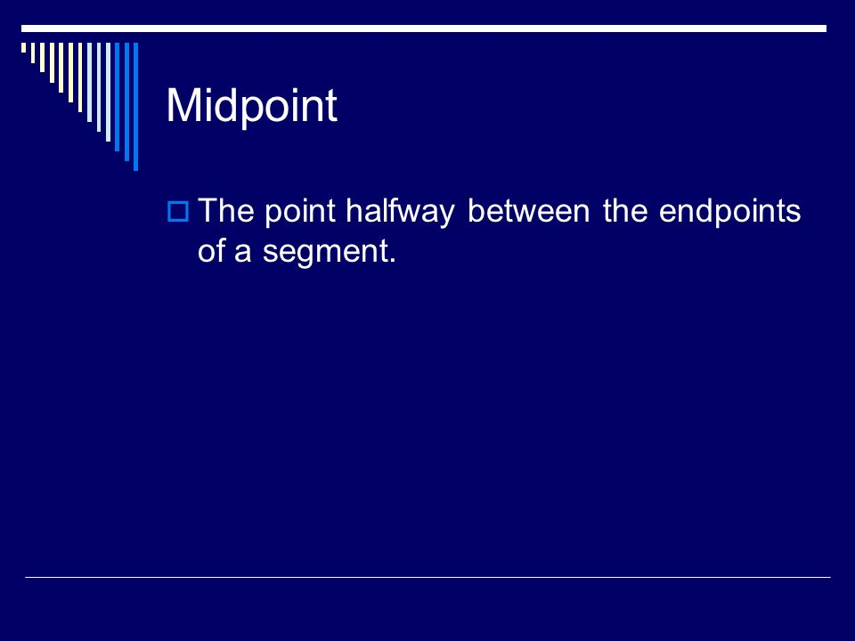 Midpoint The point halfway between the endpoints of a segment.