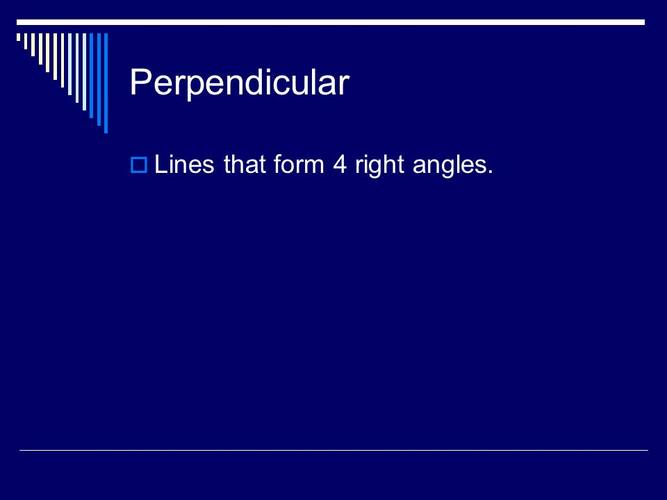 Perpendicular Lines that form 4 right angles.