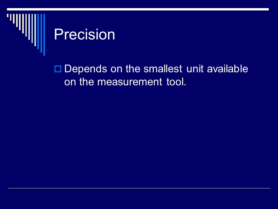 Precision Depends on the smallest unit available on the measurement tool.