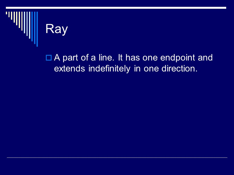 Ray A part of a line. It has one endpoint and extends indefinitely in one direction.