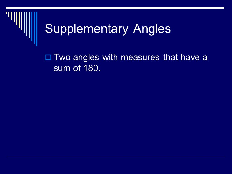Supplementary Angles Two angles with measures that have a sum of 180.