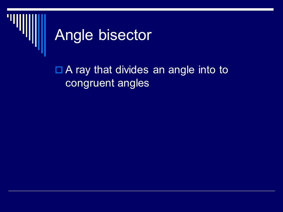 Angle bisector A ray that divides an angle into to congruent angles