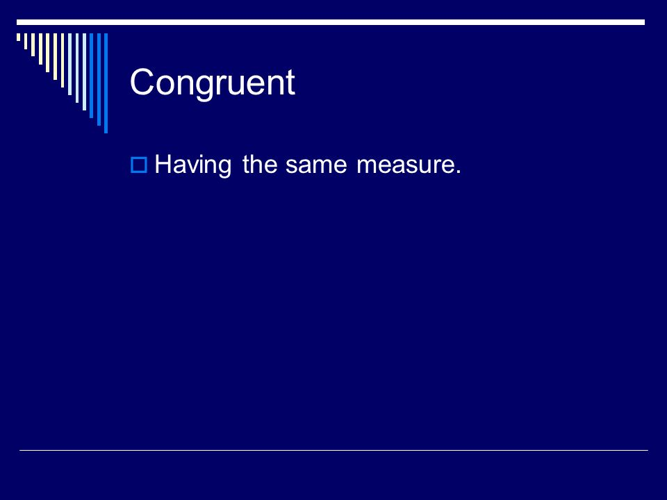 Congruent Having the same measure.
