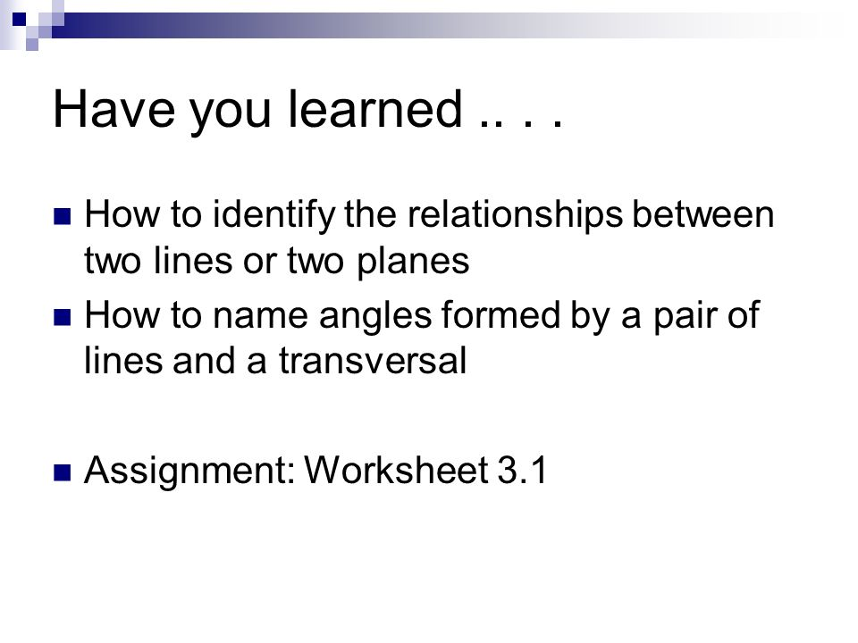 Have you learned How to identify the relationships between two lines or two planes.