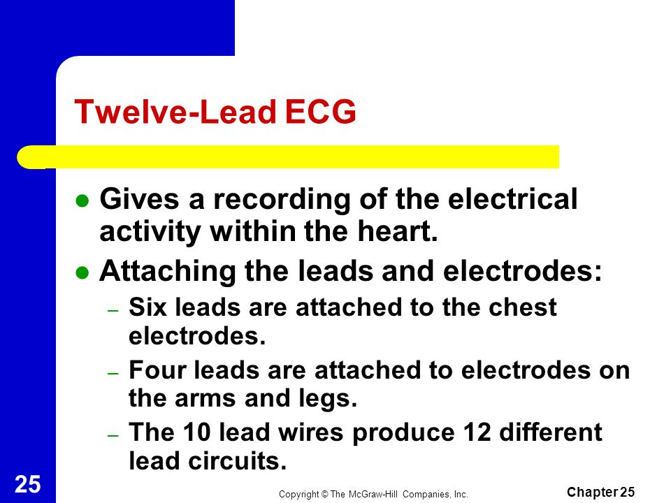 Twelve-Lead ECG Gives a recording of the electrical activity within the heart. Attaching the leads and electrodes: