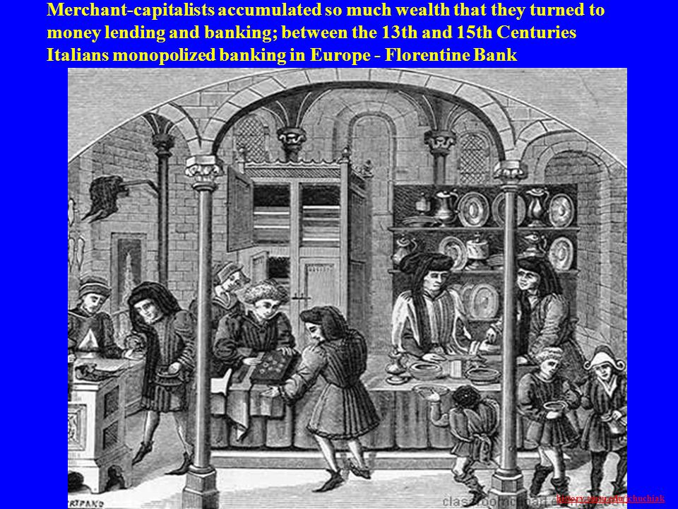 Merchant-capitalists accumulated so much wealth that they turned to money lending and banking; between the 13th and 15th Centuries Italians monopolized banking in Europe - Florentine Bank