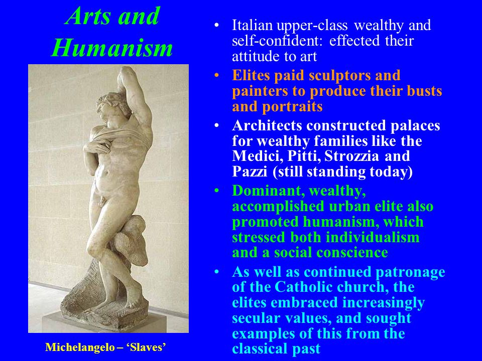 Arts and Humanism Italian upper-class wealthy and self-confident: effected their attitude to art.