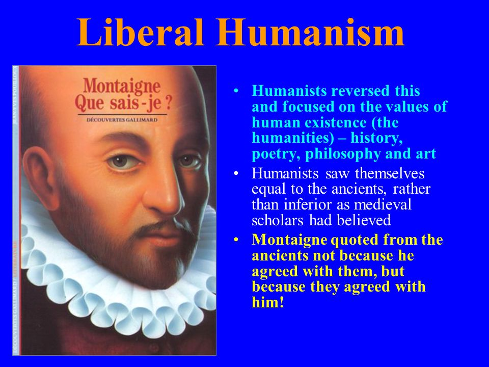 Liberal Humanism Humanists reversed this and focused on the values of human existence (the humanities) – history, poetry, philosophy and art.