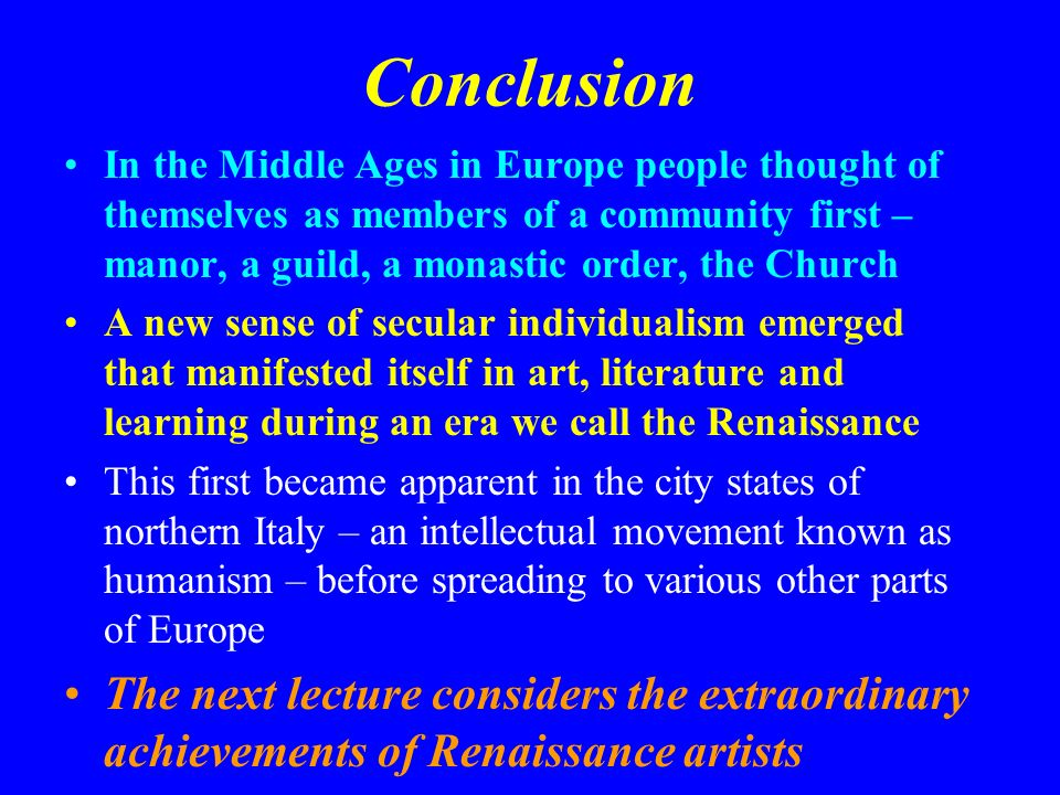 Conclusion In the Middle Ages in Europe people thought of themselves as members of a community first – manor, a guild, a monastic order, the Church.