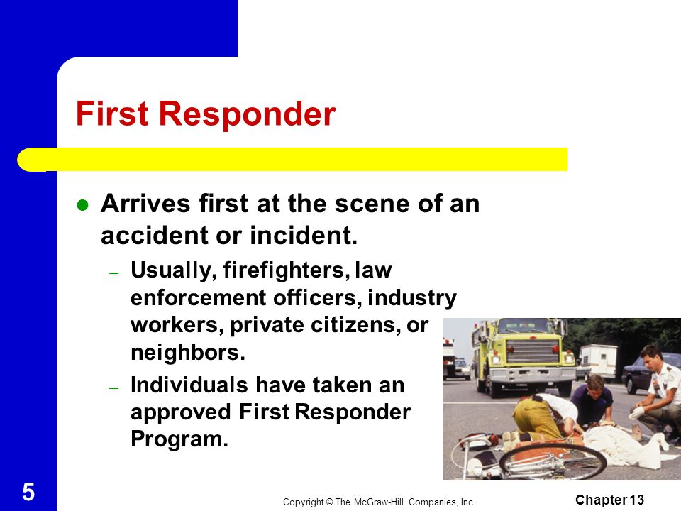 First Responder Arrives first at the scene of an accident or incident.