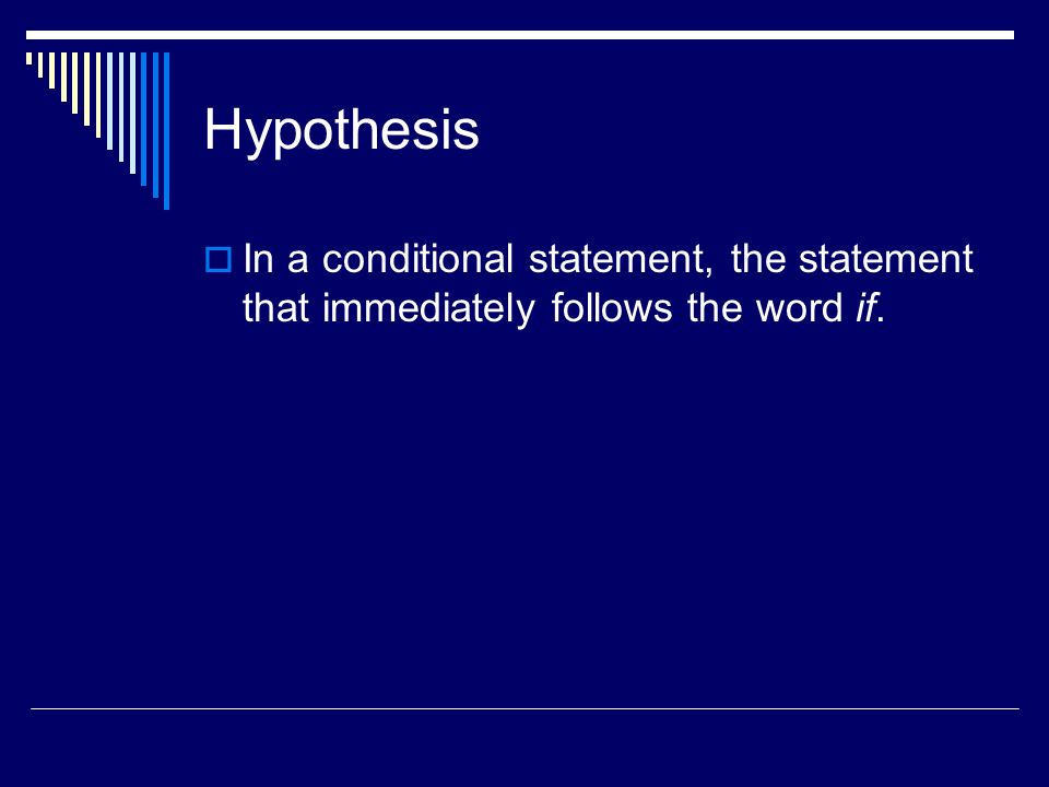 Hypothesis In a conditional statement, the statement that immediately follows the word if.