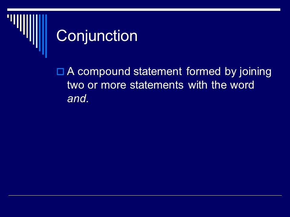 Conjunction A compound statement formed by joining two or more statements with the word and.
