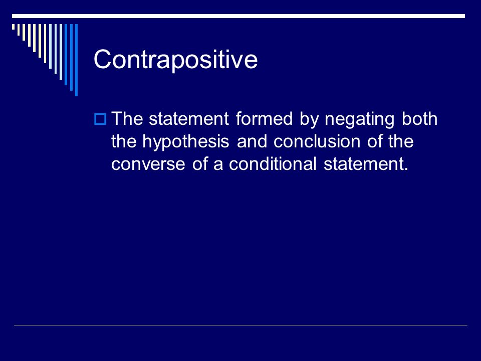 Contrapositive The statement formed by negating both the hypothesis and conclusion of the converse of a conditional statement.