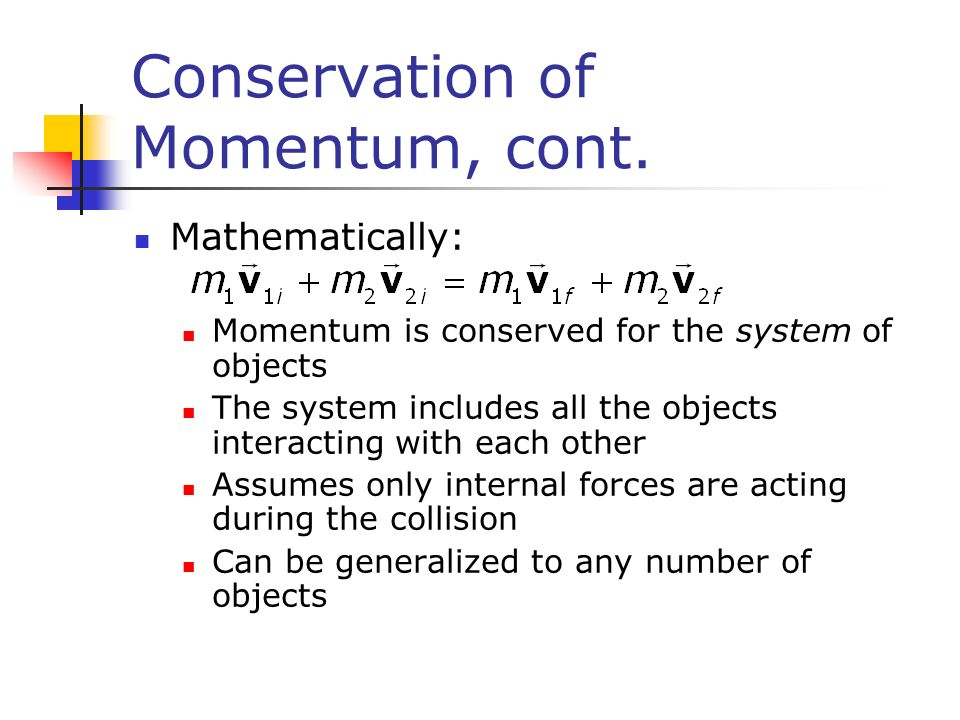 collisions and conservation of momentum In the case of both elastic and inelastic collisions, momentum is always conserved and becomes a useful tool for solving any problem dealing with collisions for elastic collisions, our two conservation laws—momentum and energy—give us enough equations to solve for the velocities of both colliding objects here's an.